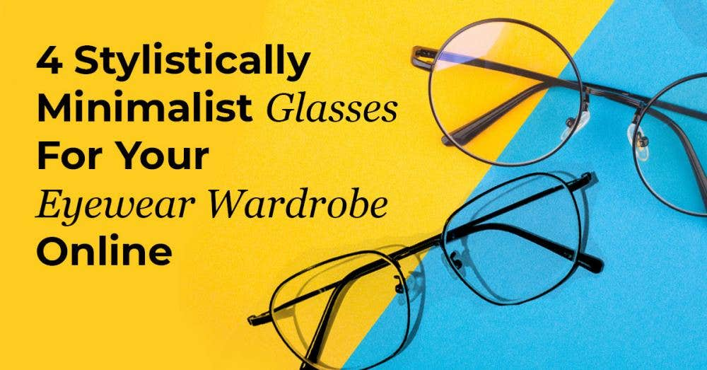 4 Stylistically Minimalist Glasses For Your Eyewear Wardrobe Online