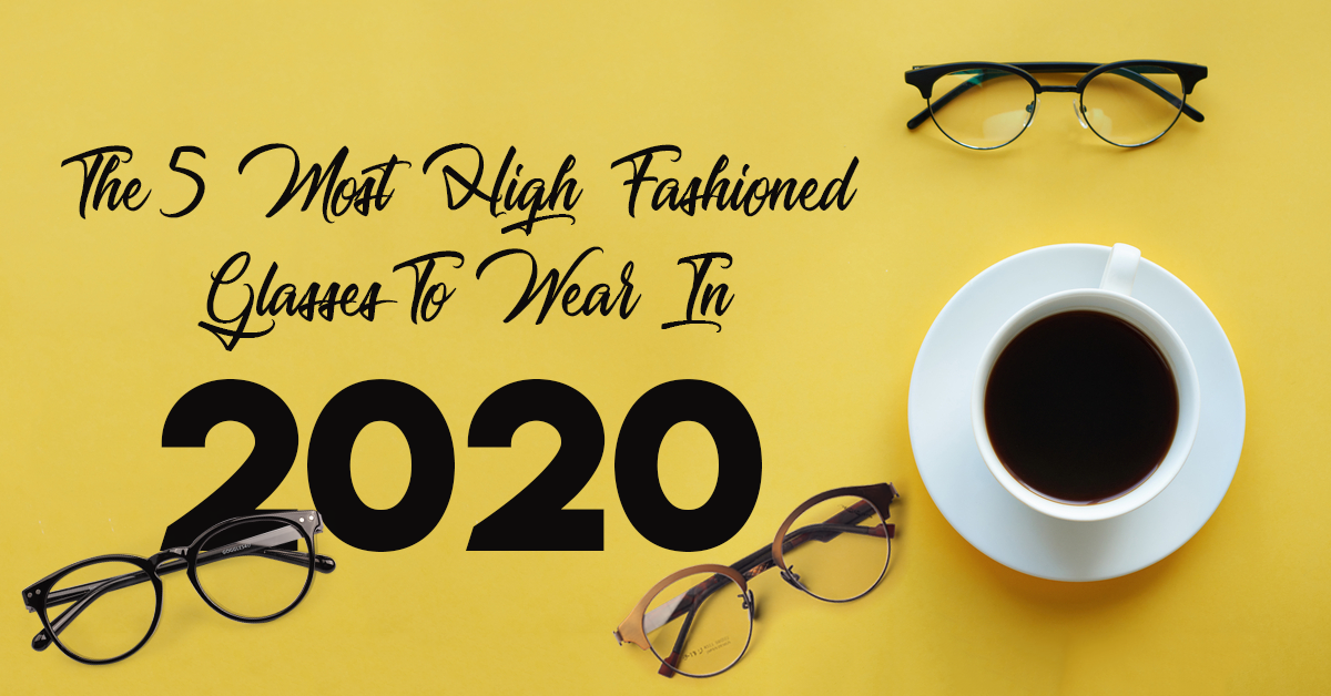 The 5 Most High Fashioned Glasses To Wear In 2020