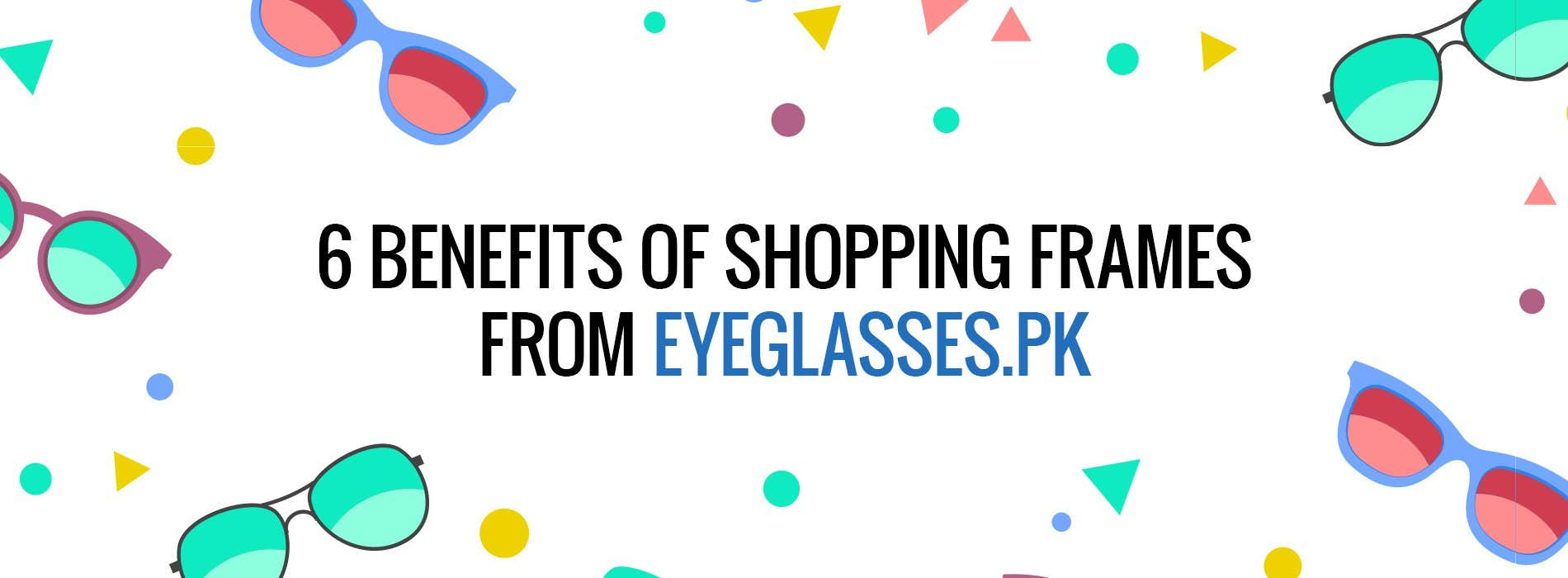 3 - 6 BENEFITS OF SHOPPING FRAMES FROM EYEGLASSES PK