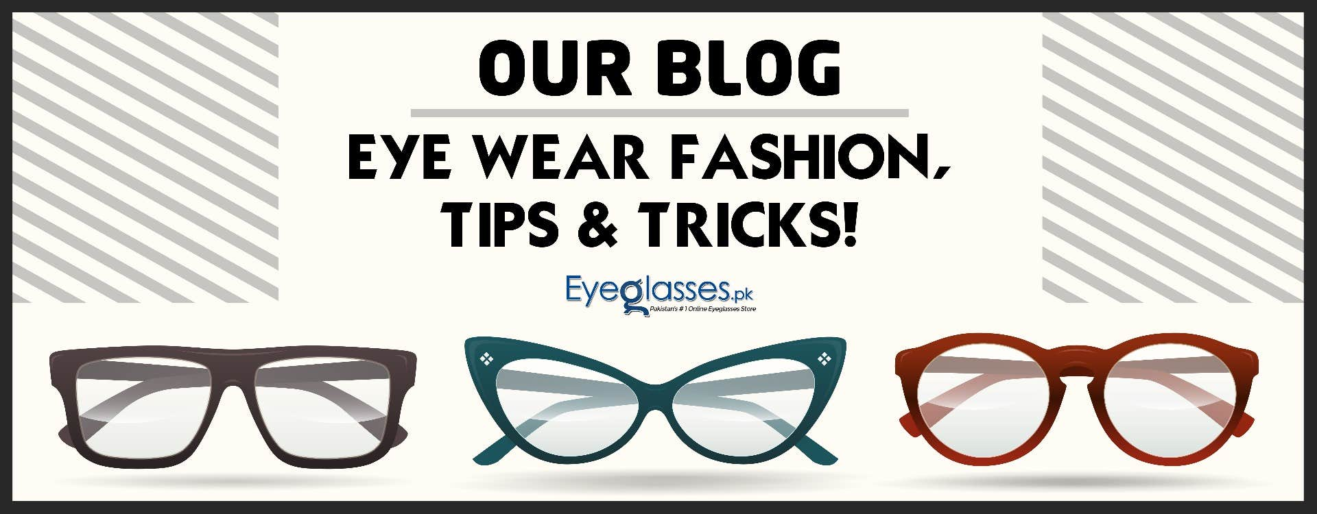Our Blog - Eye Wear Fashion, Tips & Tricks!